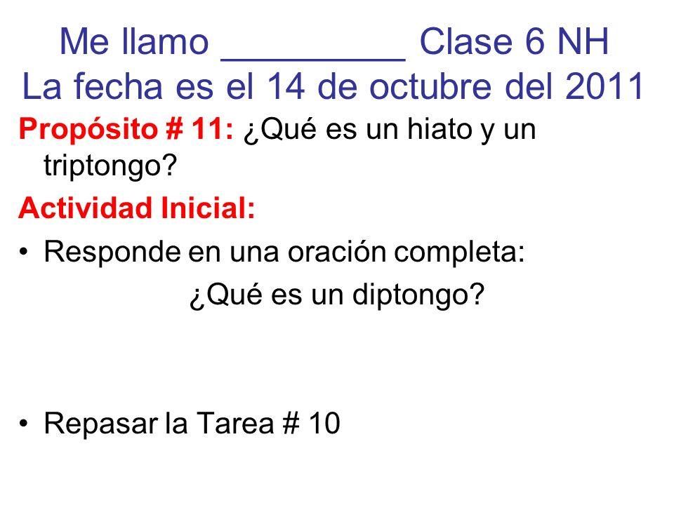 Me llamo _________ Clase 6 NH La fecha es el 14 de octubre del 2011 Propósito # 11: ¿Qué es un hiato y un triptongo? Actividad Inicial: Responde en un