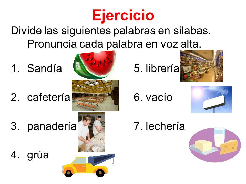 Ejercicio Divide las siguientes palabras en silabas. Pronuncia cada palabra en voz alta. 1.Sandía5. librería 2.cafetería6. vacío 3.panadería7. lecherí