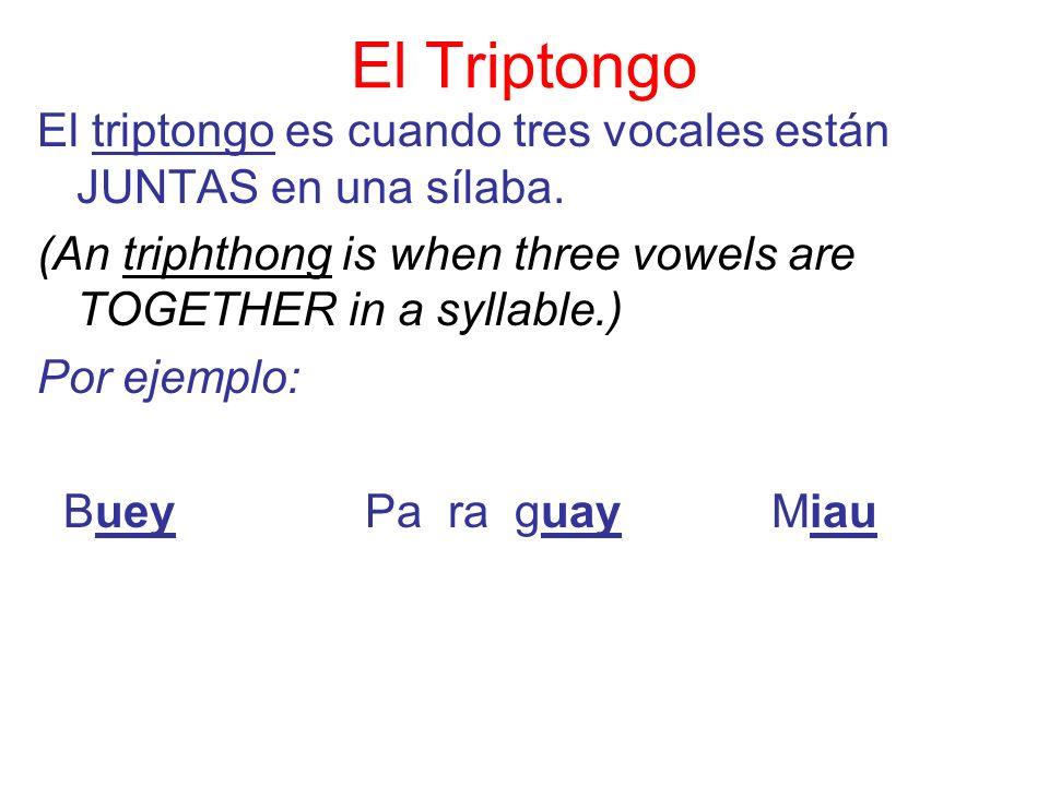 El Triptongo El triptongo es cuando tres vocales están JUNTAS en una sílaba. (An triphthong is when three vowels are TOGETHER in a syllable.) Por ejem