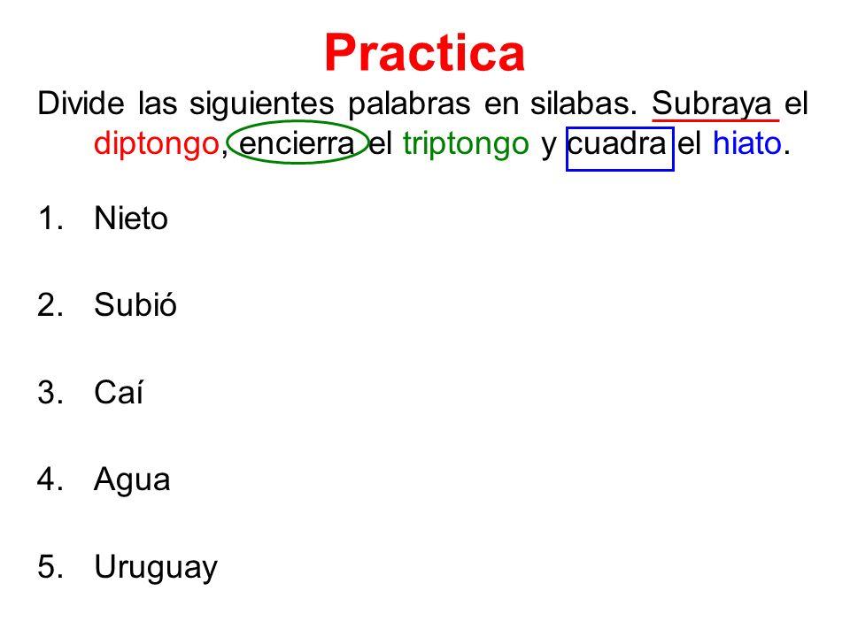 Practica Divide las siguientes palabras en silabas. Subraya el diptongo, encierra el triptongo y cuadra el hiato. 1.Nieto 2.Subió 3.Caí 4.Agua 5.Urugu