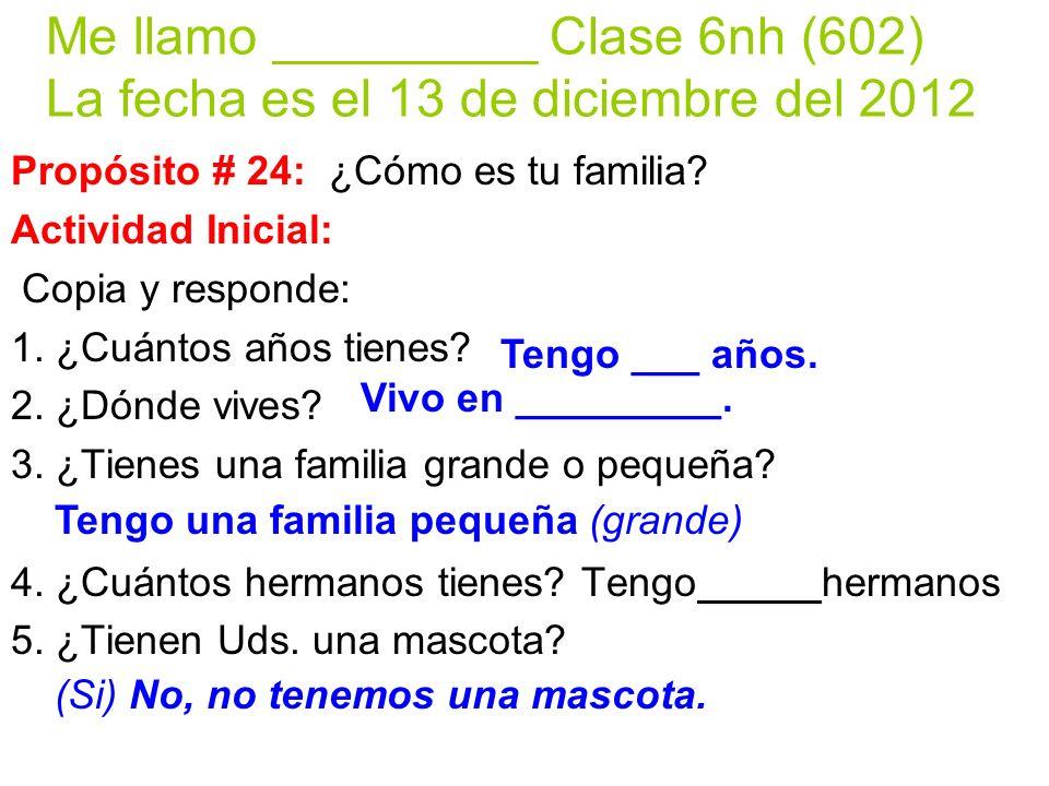Me llamo _________ Clase 6nh (602) La fecha es el 13 de diciembre del 2012 Propósito # 24: ¿Cómo es tu familia? Actividad Inicial: Copia y responde: 1