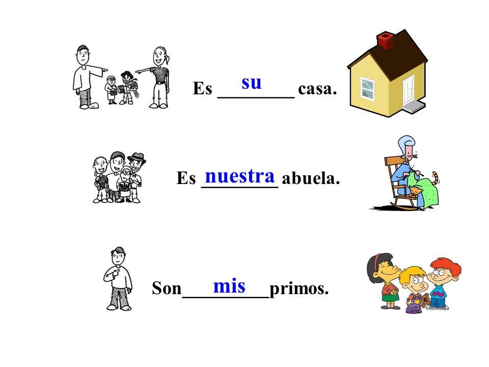 Es ________ casa. Es ________ abuela. Son_________primos. su nuestra mis