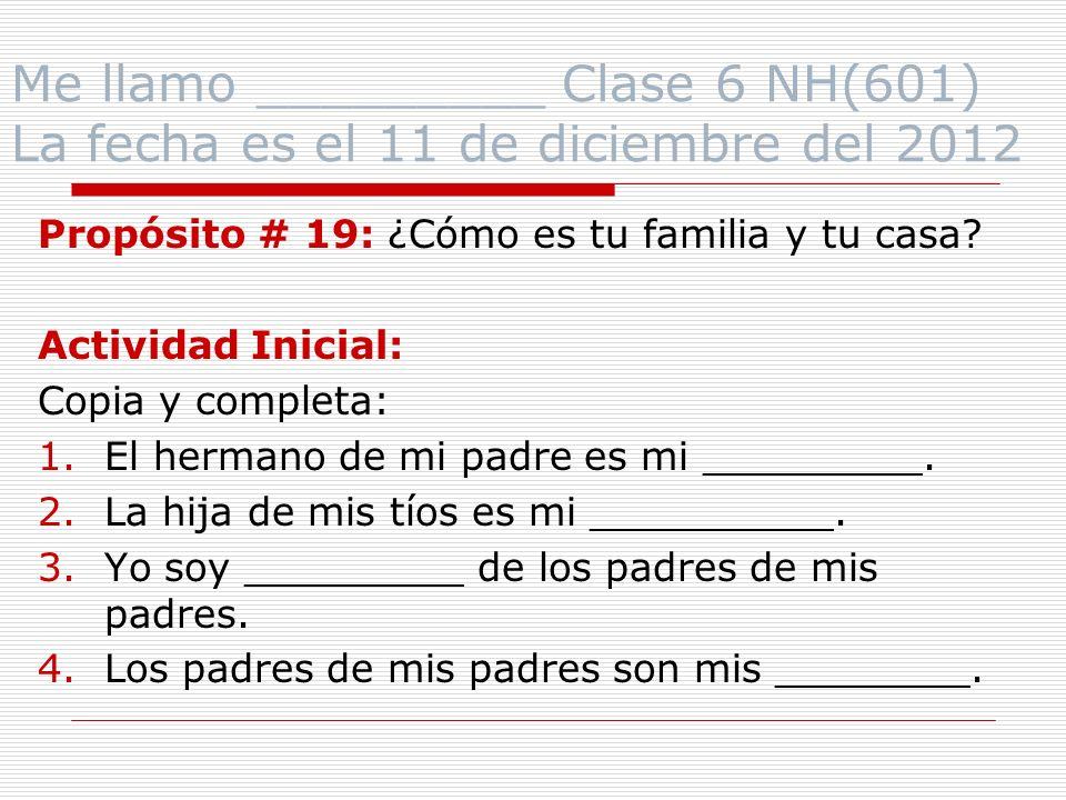 Me llamo _________ Clase 6 NH(601) La fecha es el 11 de diciembre del 2012 Propósito # 19: ¿Cómo es tu familia y tu casa.