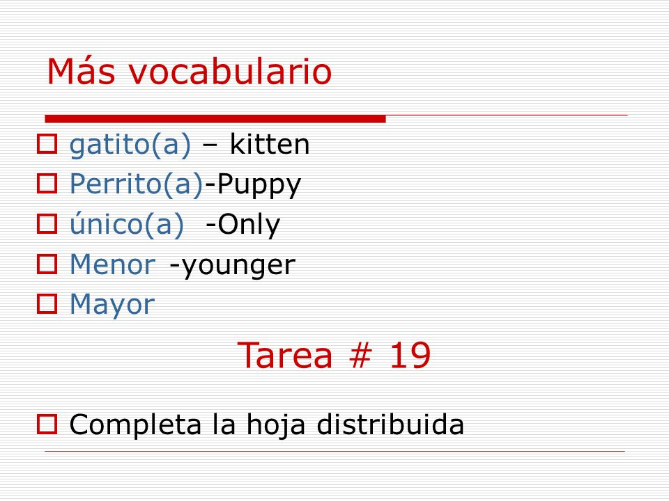 Más vocabulario gatito(a) – kitten Perrito(a)-Puppy único(a) -Only Menor-younger Mayor Completa la hoja distribuida Tarea # 19