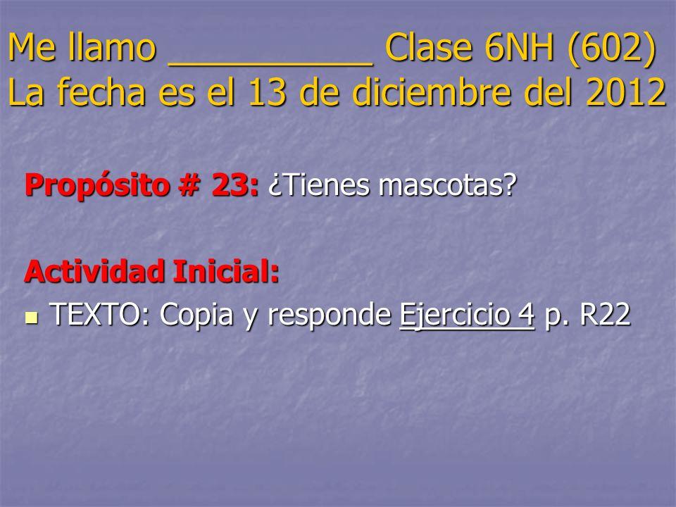 Me llamo __________ Clase 6NH (602) La fecha es el 13 de diciembre del 2012 Propósito # 23: ¿Tienes mascotas? Actividad Inicial: TEXTO: Copia y respon