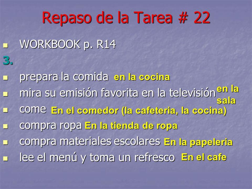 Repaso de la Tarea # 22 WORKBOOK p. R14 WORKBOOK p. R143. prepara la comida prepara la comida mira su emisión favorita en la televisión mira su emisió