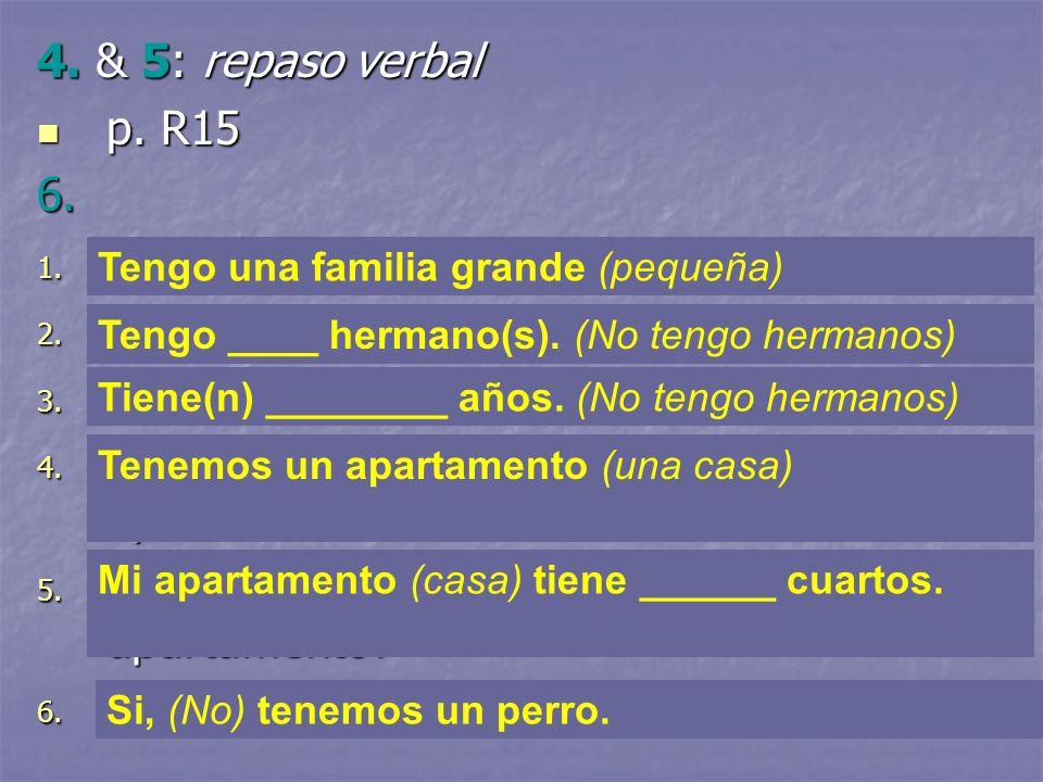 4. & 5: repaso verbal p. R15 p. R156. 1. ¿Tienes una familia grande o pequeña? 2. ¿Cuántos hermanos tienes? 3. ¿Cuántos años tienen ellos? 4. ¿Tienen