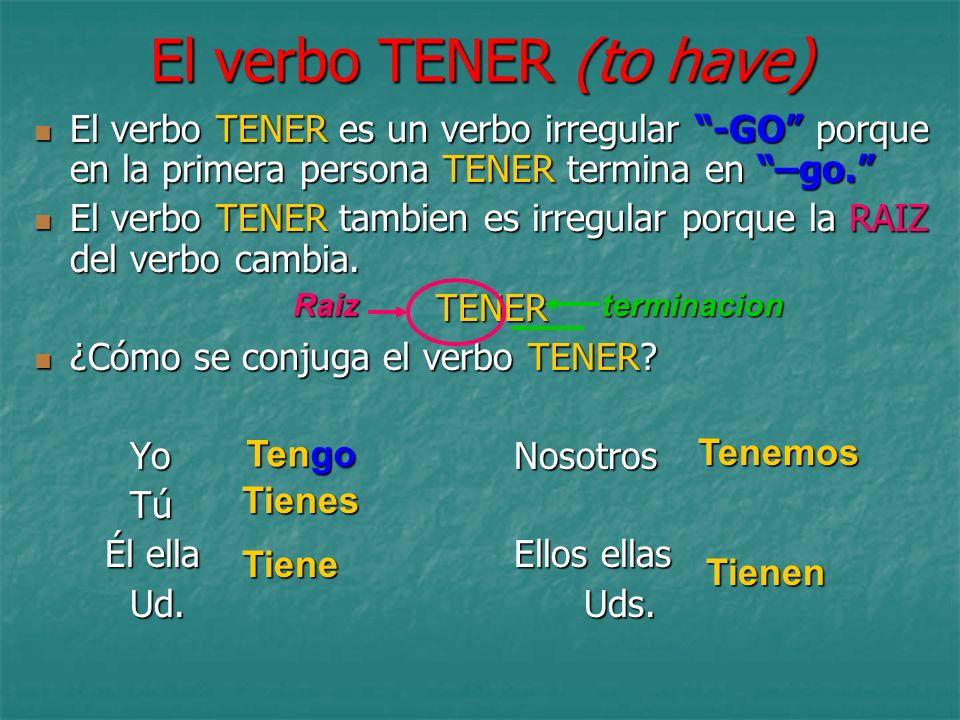El verbo TENER (to have) El verbo TENER es un verbo irregular -GO porque en la primera persona TENER termina en –go. El verbo TENER es un verbo irregu