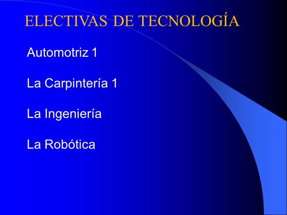 ELECTIVAS DE TECNOLOGÍA Automotriz 1 La Carpintería 1 La Ingeniería La Robótica