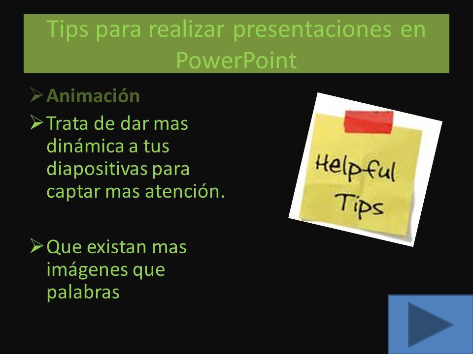 Tips para realizar presentaciones en PowerPoint Animación Trata de dar mas dinámica a tus diapositivas para captar mas atención. Que existan mas imáge