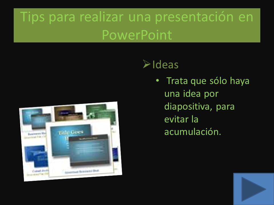 Tips para realizar una presentación en PowerPoint Ideas Trata que sólo haya una idea por diapositiva, para evitar la acumulación.
