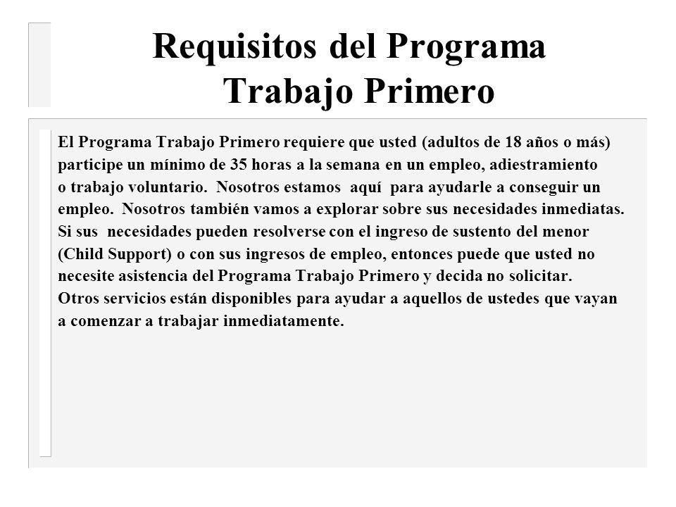 Requisitos del Programa Trabajo Primero El Programa Trabajo Primero requiere que usted (adultos de 18 años o más) participe un mínimo de 35 horas a la semana en un empleo, adiestramiento o trabajo voluntario.