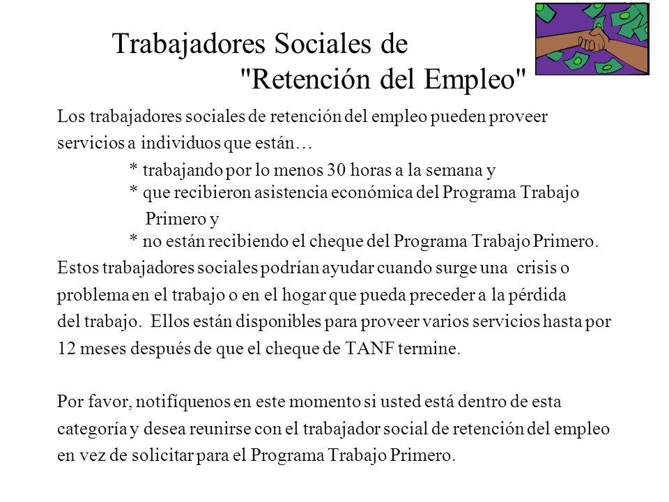 Trabajadores Sociales de Retención del Empleo Los trabajadores sociales de retención del empleo pueden proveer servicios a individuos que están… * trabajando por lo menos 30 horas a la semana y * que recibieron asistencia económica del Programa Trabajo Primero y * no están recibiendo el cheque del Programa Trabajo Primero.