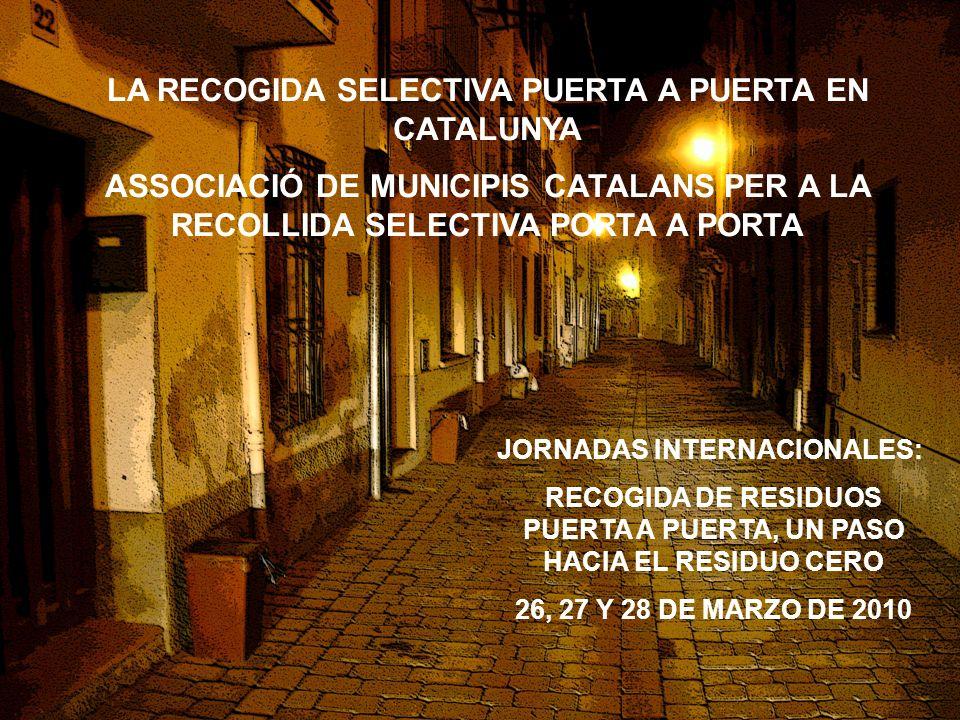 2 LA RECOGIDA SELECTIVA PUERTA A PUERTA EN CATALUNYA ASSOCIACIÓ DE MUNICIPIS CATALANS PER A LA RECOLLIDA SELECTIVA PORTA A PORTA JORNADAS INTERNACIONALES: RECOGIDA DE RESIDUOS PUERTA A PUERTA, UN PASO HACIA EL RESIDUO CERO 26, 27 Y 28 DE MARZO DE 2010