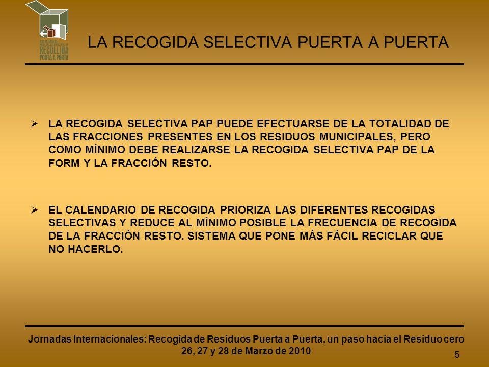 6 LA RECOGIDA SELECTIVA PUERTA A PUERTA Jornadas Internacionales: Recogida de Residuos Puerta a Puerta, un paso hacia el Residuo cero 26, 27 y 28 de Marzo de 2010 LA RECOGIDA PAP ES UN SISTEMA DE MÁXIMA PROXIMIDAD Y EL QUE PRIORIZA MÁS LA RECOGIDA SELECTIVA SOBRE LA FRACCIÓN RESTO