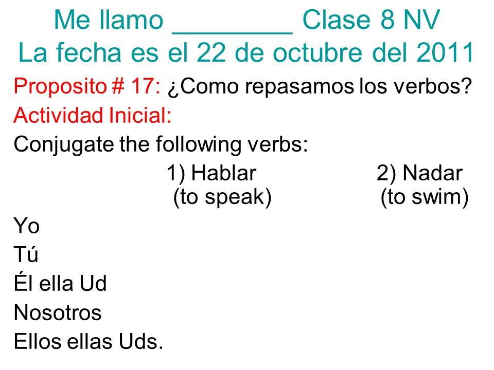 Me llamo ________ Clase 8 NV La fecha es el 22 de octubre del 2011 Proposito # 17: ¿Como repasamos los verbos? Actividad Inicial: Conjugate the follow