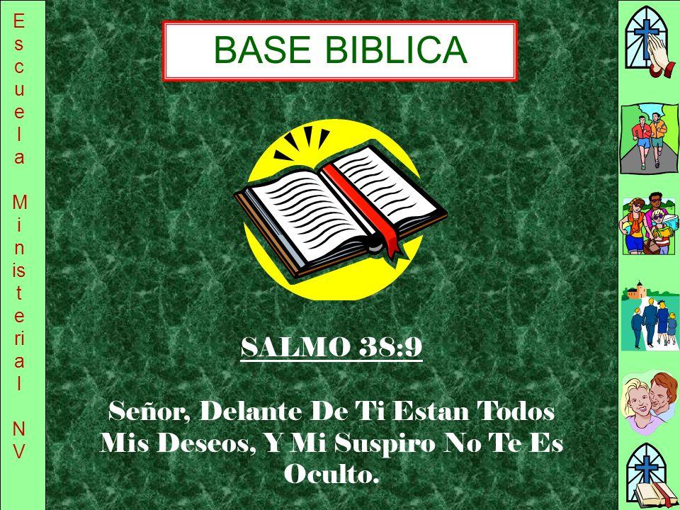 E s c u e l a M i n is t e ri a l N V SALMO 38:9 Señor, Delante De Ti Estan Todos Mis Deseos, Y Mi Suspiro No Te Es Oculto. BASE BIBLICA