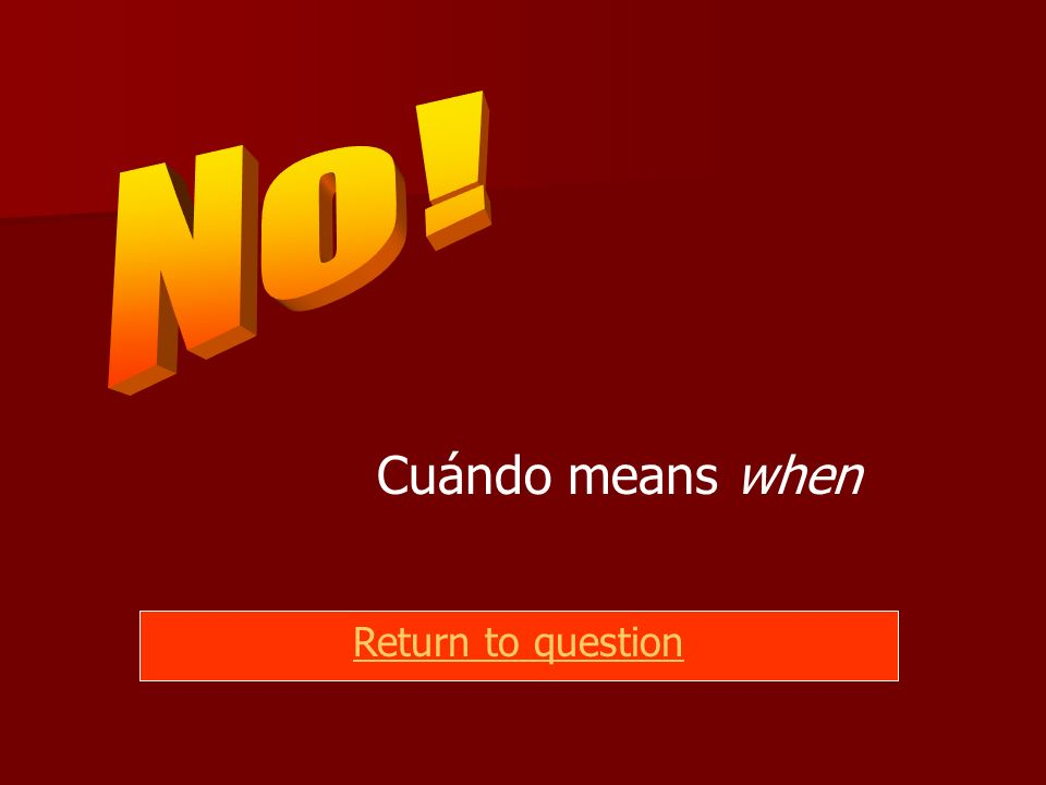 Cuándo means when Return to question