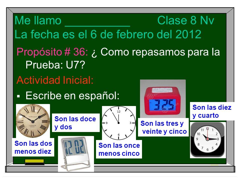Me llamo __________ Clase 8 Nv La fecha es el 6 de febrero del 2012 Propósito # 36: ¿ Como repasamos para la Prueba: U7? Actividad Inicial: Escribe en