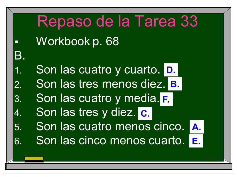 Repaso de la Tarea 33 Workbook p. 68 B. Son las cuatro y cuarto. Son las tres menos diez. Son las cuatro y media. Son las tres y diez. Son las cuatro