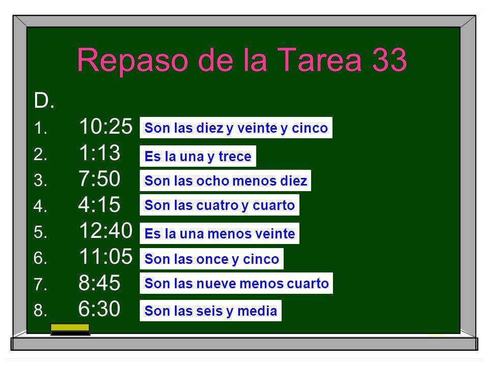 Repaso de la Tarea 33 D. 10:25 1:13 7:50 4:15 12:40 11:05 8:45 6:30 Son las diez y veinte y cinco Es la una y trece Son las ocho menos diez Son las cu