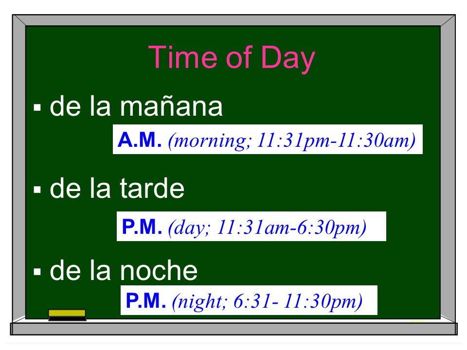 Time of Day de la mañana de la tarde de la noche A.M. (morning; 11:31pm-11:30am) P.M. (day; 11:31am-6:30pm) P.M. (night; 6:31- 11:30pm)