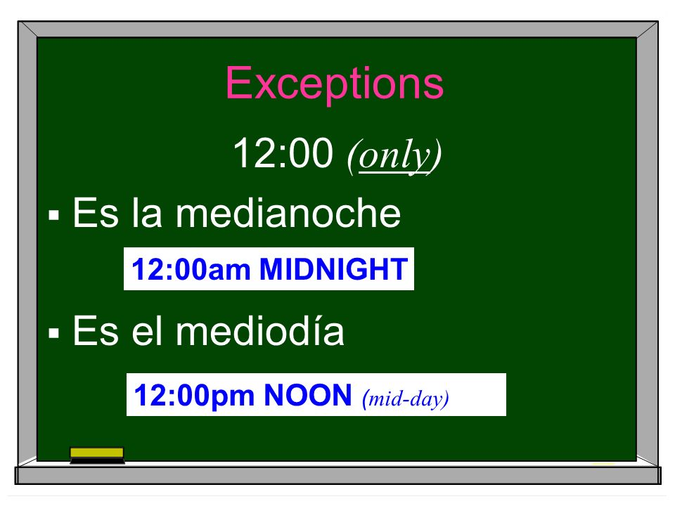 Exceptions 12:00 (only) Es la medianoche Es el mediodía 12:00am MIDNIGHT 12:00pm NOON ( mid-day)