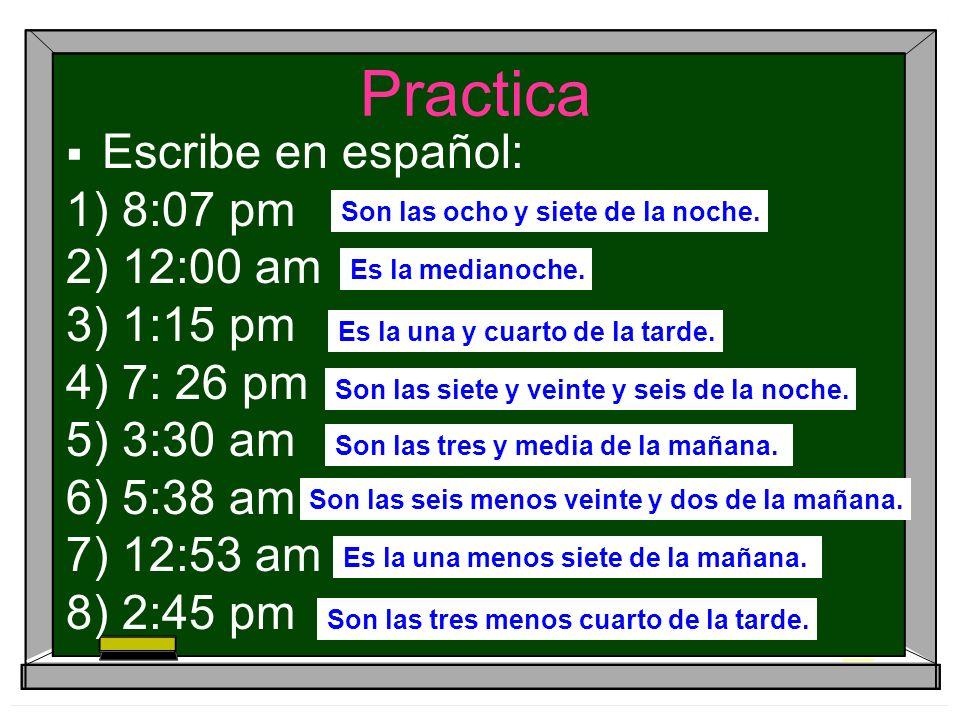 Practica Escribe en español: 1) 8:07 pm 2) 12:00 am 3) 1:15 pm 4) 7: 26 pm 5) 3:30 am 6) 5:38 am 7) 12:53 am 8) 2:45 pm Son las ocho y siete de la noc