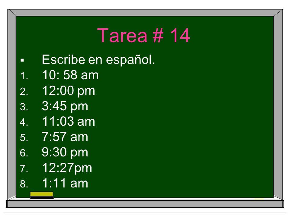 Tarea # 14 Escribe en español. 10: 58 am 12:00 pm 3:45 pm 11:03 am 7:57 am 9:30 pm 12:27pm 1:11 am