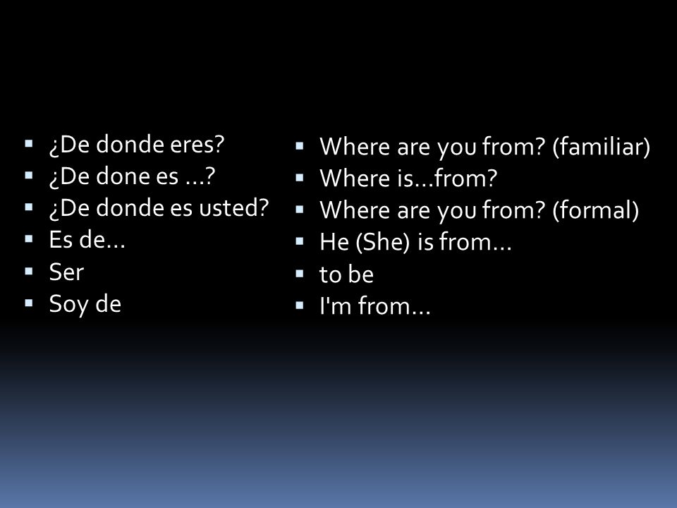 ¿De donde eres? ¿De done es …? ¿De donde es usted? Es de… Ser Soy de Where are you from? (familiar) Where is…from? Where are you from? (formal) He (Sh