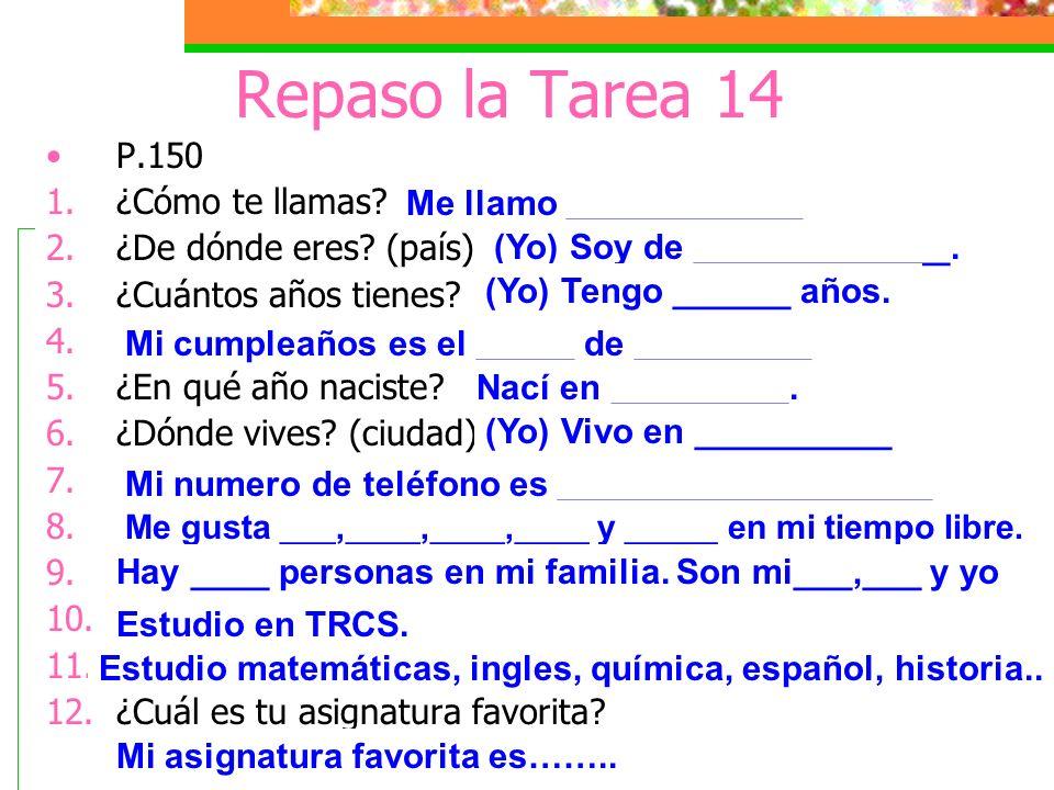 Repaso la Tarea 14 P.150 1.¿Cómo te llamas? 2.¿De dónde eres? (país) 3.¿Cuántos años tienes? 4.¿Cuándo es tu cumpleaños? 5.¿En qué año naciste? 6.¿Dón