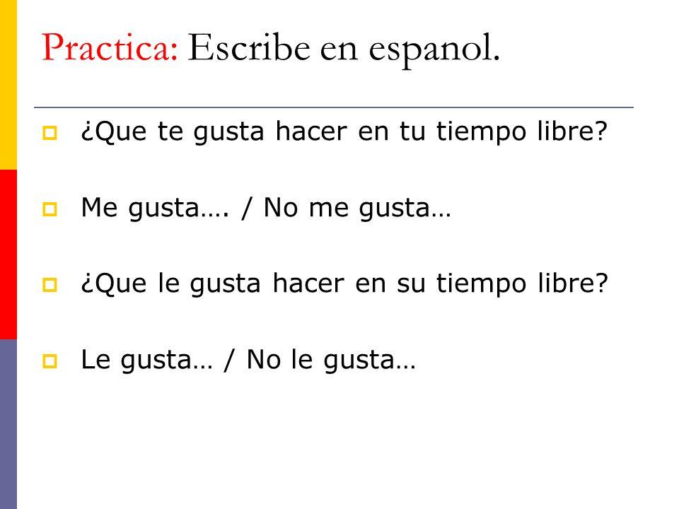 Practica: Escribe en espanol. ¿Que te gusta hacer en tu tiempo libre? Me gusta…. / No me gusta… ¿Que le gusta hacer en su tiempo libre? Le gusta… / No
