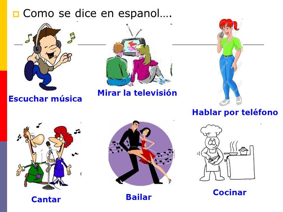 Escuchar música Mirar la televisión Hablar por teléfono Cantar Bailar Cocinar Como se dice en espanol….