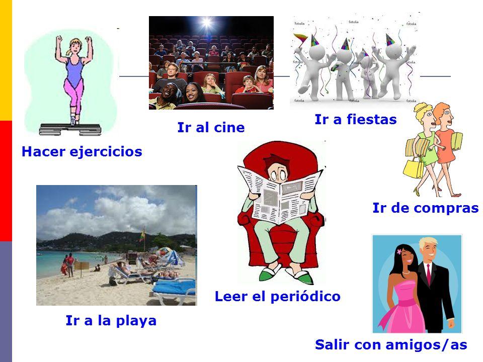 Hacer ejercicios Ir al cine Ir a fiestas Ir a la playa Leer el periódico Ir de compras Salir con amigos/as