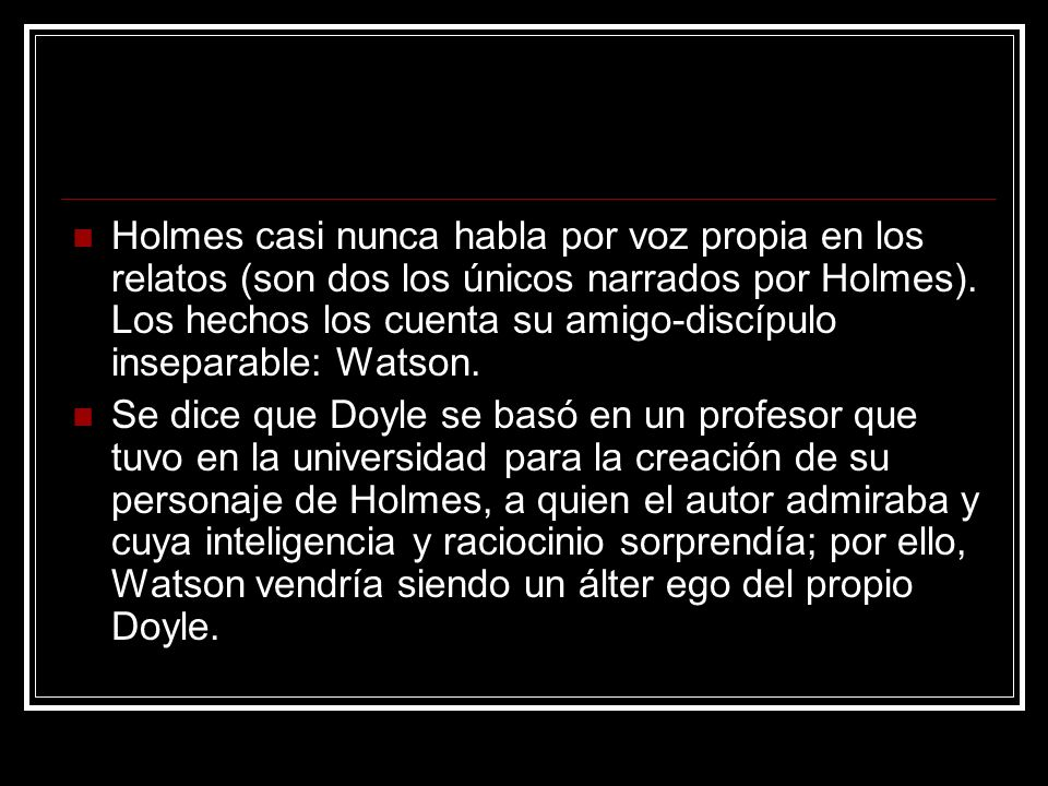 Holmes casi nunca habla por voz propia en los relatos (son dos los únicos narrados por Holmes). Los hechos los cuenta su amigo-discípulo inseparable: