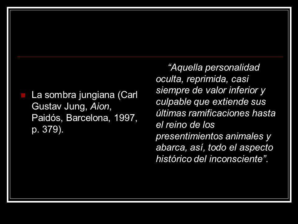 La sombra jungiana (Carl Gustav Jung, Aion, Paidós, Barcelona, 1997, p. 379). Aquella personalidad oculta, reprimida, casi siempre de valor inferior y