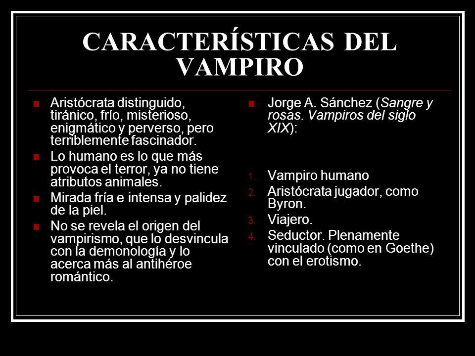 CARACTERÍSTICAS DEL VAMPIRO Aristócrata distinguido, tiránico, frío, misterioso, enigmático y perverso, pero terriblemente fascinador. Lo humano es lo