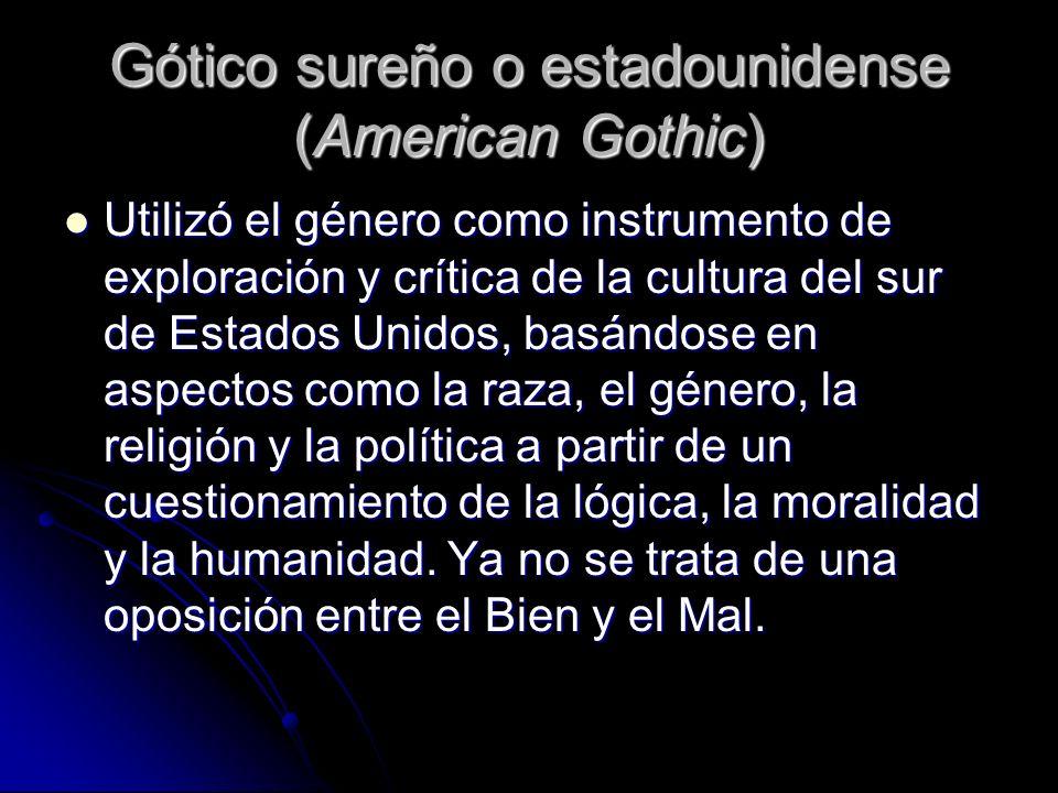 Gótico sureño o estadounidense (American Gothic) Utilizó el género como instrumento de exploración y crítica de la cultura del sur de Estados Unidos,