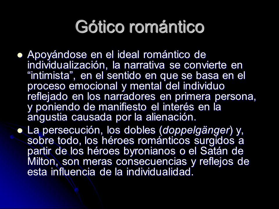 Gótico romántico Apoyándose en el ideal romántico de individualización, la narrativa se convierte en intimista, en el sentido en que se basa en el pro