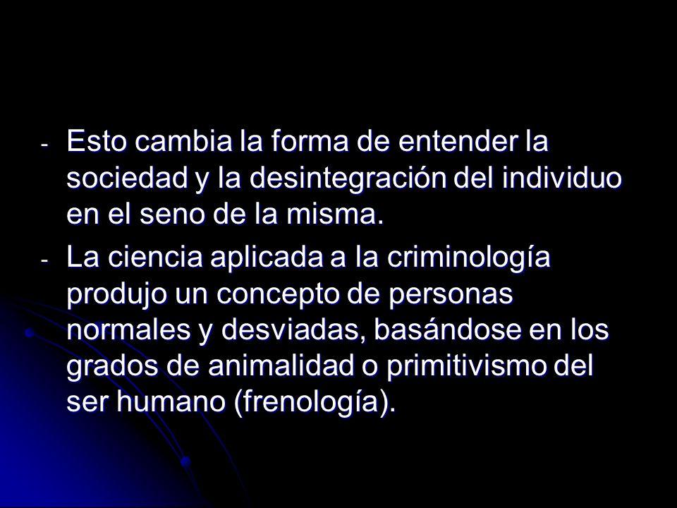 - Esto cambia la forma de entender la sociedad y la desintegración del individuo en el seno de la misma. - La ciencia aplicada a la criminología produ