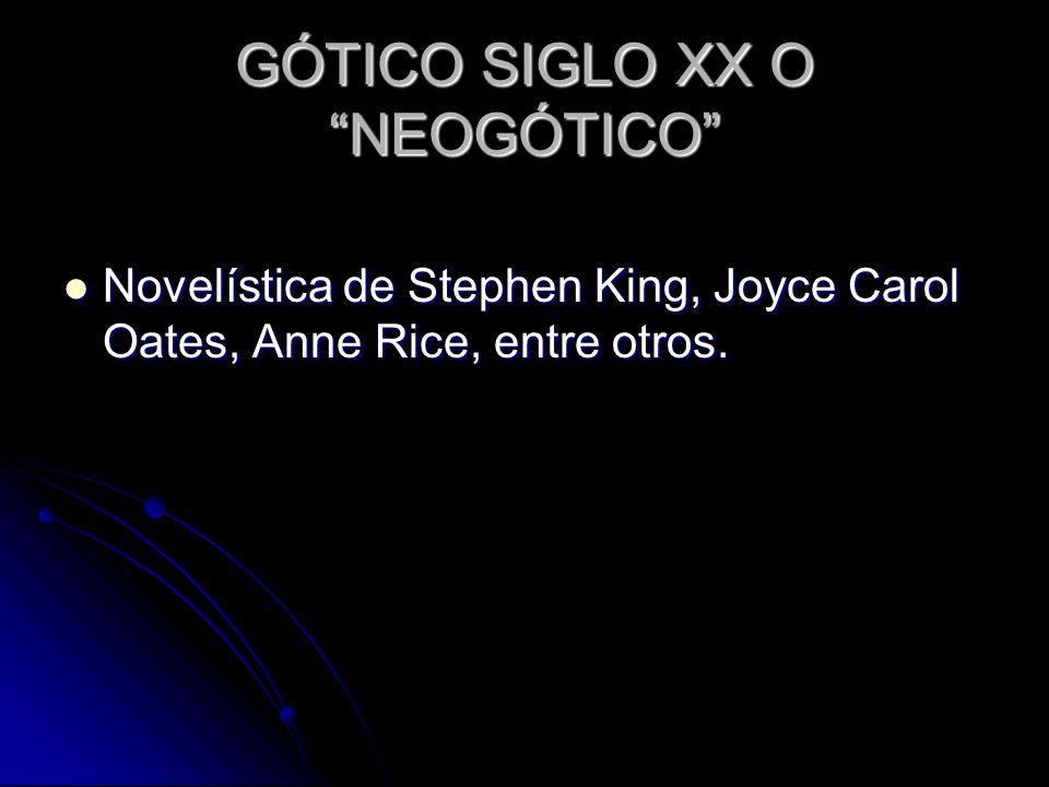 GÓTICO SIGLO XX O NEOGÓTICO Novelística de Stephen King, Joyce Carol Oates, Anne Rice, entre otros. Novelística de Stephen King, Joyce Carol Oates, An