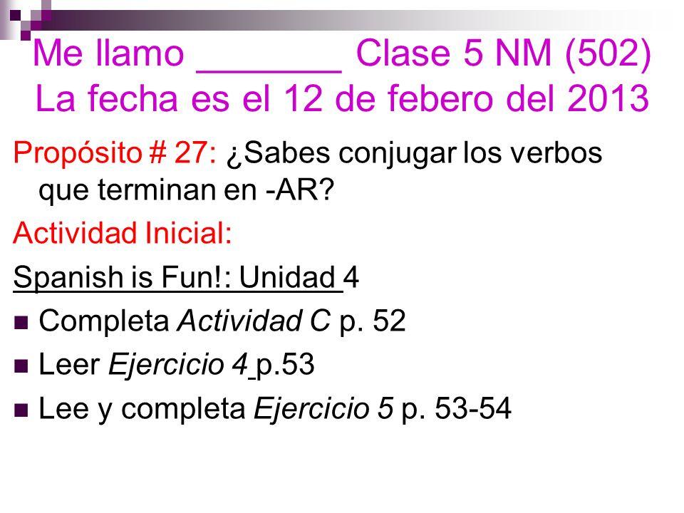 Me llamo _______ Clase 5 NM (502) La fecha es el 12 de febero del 2013 Propósito # 27: ¿Sabes conjugar los verbos que terminan en -AR? Actividad Inici