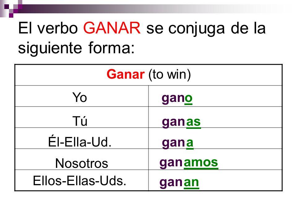El verbo GANAR se conjuga de la siguiente forma: Ganar (to win) Yo Tú Él-Ella-Ud. Nosotros Ellos-Ellas-Uds. gano as gana amos ganan