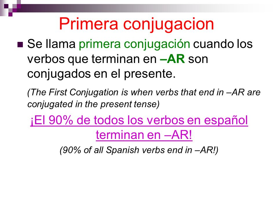 Primera conjugacion Se llama primera conjugación cuando los verbos que terminan en –AR son conjugados en el presente. (The First Conjugation is when v