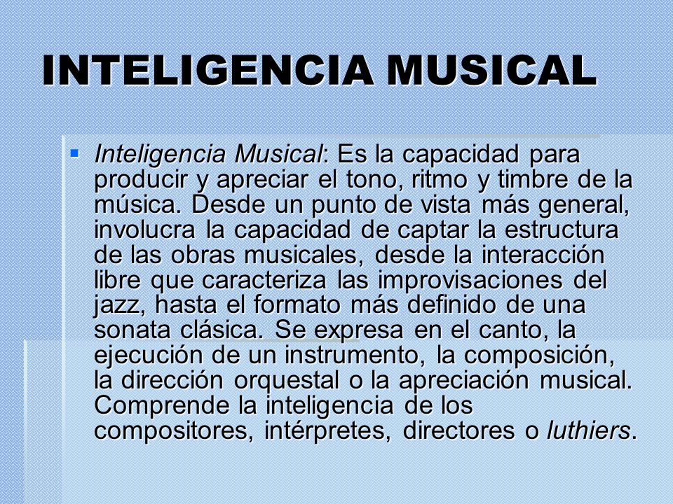 INTELIGENCIA MUSICAL Inteligencia Musical: Es la capacidad para producir y apreciar el tono, ritmo y timbre de la música. Desde un punto de vista más