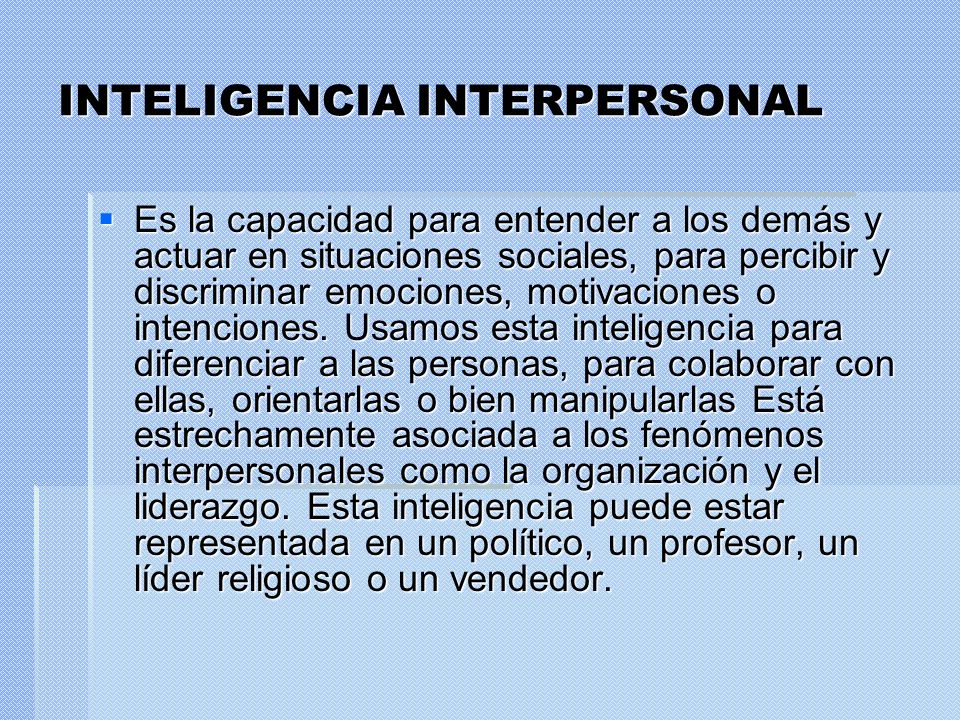 INTELIGENCIA INTERPERSONAL Es la capacidad para entender a los demás y actuar en situaciones sociales, para percibir y discriminar emociones, motivaci