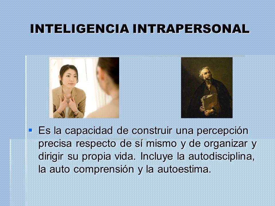 INTELIGENCIA INTRAPERSONAL Es la capacidad de construir una percepción precisa respecto de sí mismo y de organizar y dirigir su propia vida. Incluye l