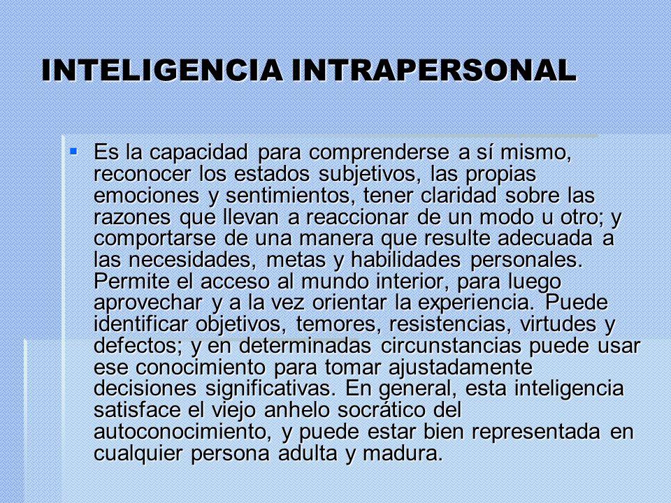 INTELIGENCIA INTRAPERSONAL Es la capacidad para comprenderse a sí mismo, reconocer los estados subjetivos, las propias emociones y sentimientos, tener