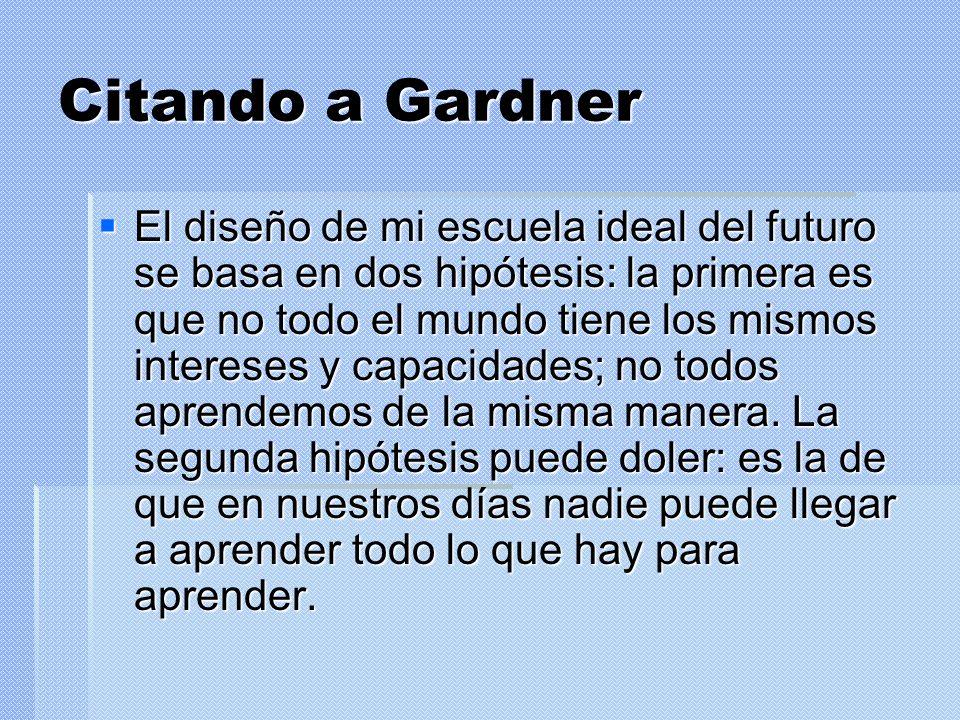 Citando a Gardner El diseño de mi escuela ideal del futuro se basa en dos hipótesis: la primera es que no todo el mundo tiene los mismos intereses y c