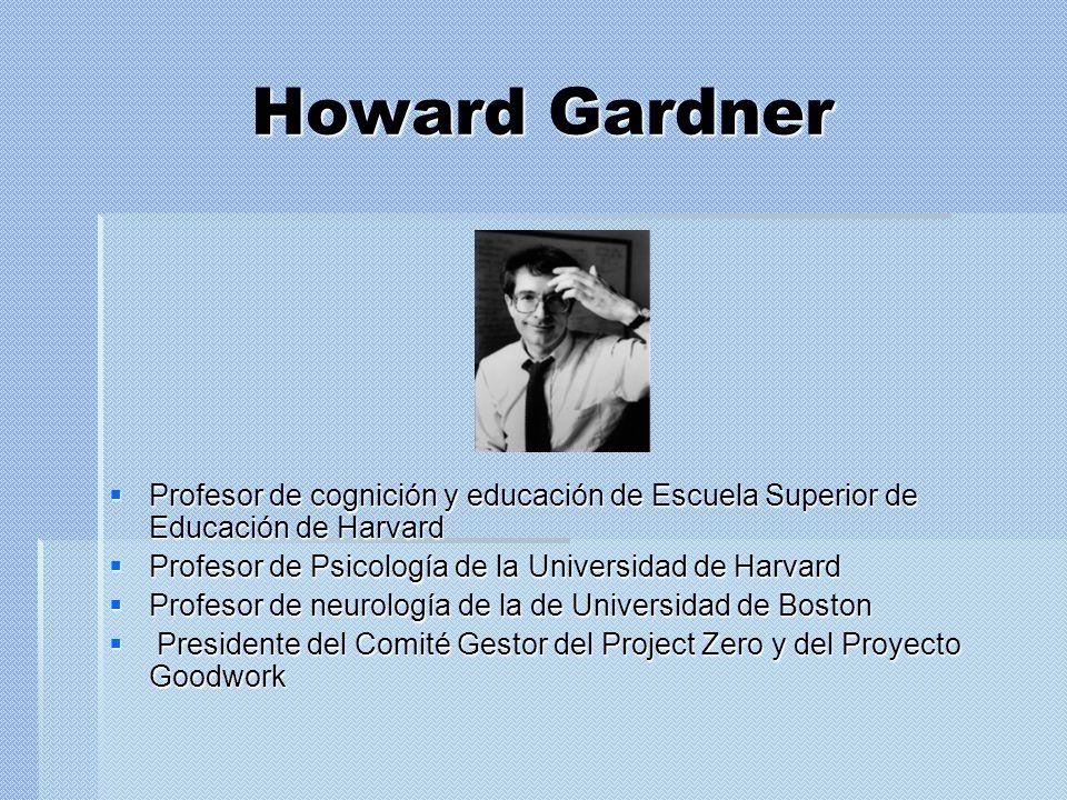 Howard Gardner Profesor de cognición y educación de Escuela Superior de Educación de Harvard Profesor de cognición y educación de Escuela Superior de